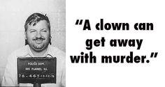 """A clown can get away with murder."" ~ John Wayne Gacy"