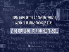 Quem compartilha o conhecimento, merece parabéns todos os dias. 15 de Outubro, Dia do Professor.