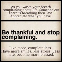 Be thankful. This makes me stop and think of a beautiful friend I lost at too early an age, from cancer.  I want to be thankful for each day I awaken with my health in good standing. Sometimes I slip, but this is a helpful reminder.