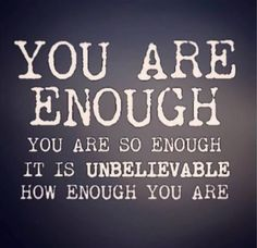 I am enough!                                                                                                                                                                                 More
