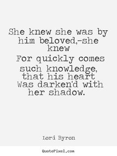 """She knew ... for quickly comes such knowledge that his heart was darkened with her shadow"" -Lord Byron"