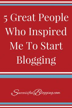 5 Great People Who Inspired Me To Start Blogging