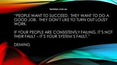 """When something breaks down (fails) repeatedly - check the SYSTEM first before trying to 'fix' the people.  """"People"""" includes us..."""