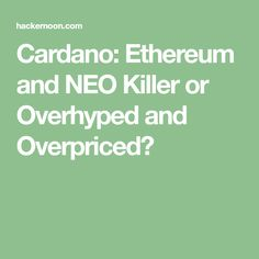 Cardano: Ethereum and NEO Killer or Overhyped and Overpriced?