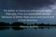 It's better to hang out with people better than you. Pick out associates whose behavior is better than yours and you'll drift in that direction. -Warren Buffett