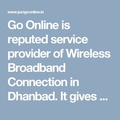 Go Online is reputed service provider of Wireless Broadband Connection in Dhanbad. It gives you an opportunity to access the high-speed internet over your laptops or desktops. It is very easy to use, you just need to plug and start surfing. It delivers you the fast and secure internet at your doorstep.