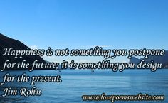 Happiness is not something you postpone for the future; it is something you design for the present. - Jim Rohn For more poems visit: www.lovepoemswebsite.com