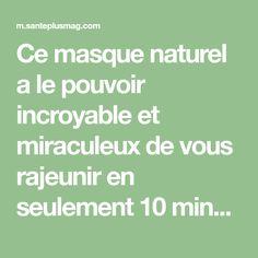 Ce masque naturel a le pouvoir incroyable et miraculeux de vous rajeunir en seulement 10 minutes.
