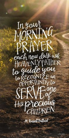 """""""In your morning prayers each day, ask Heavenly Father to guide you to recognize an opportunity to serve one of His precious children."""" - M Russell Ballard"""