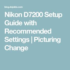 Nikon D7200 Setup Guide with Recommended Settings | Picturing Change