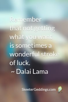 Remember that not getting what you want  is sometimes a wonderful stroke of luck.  ~ Dalai Lama