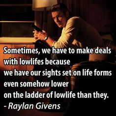 Sometimes, we have to make deals with lowlifes because we have our sights set on life forms even somehow lower on the ladder of lowlife than they. Justified Quotes, Justified Tv Show, Movie Quotes, Funny Quotes, Funny Memes, Harlan County, Raylan Givens, Elmore Leonard, Witty Sayings