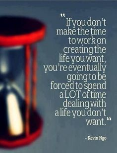If You Don't Make The Time To Work On Creating The Life You Want…