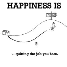 Happiness is, quitting the job you hate. - Cute Happy Quotes