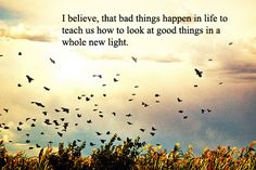 I believe, that bad things happen in life to teach us how to look at great things in a whole new life.
