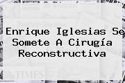 http://tecnoautos.com/wp-content/uploads/imagenes/tendencias/thumbs/enrique-iglesias-se-somete-a-cirugia-reconstructiva.jpg Enrique Iglesias. Enrique Iglesias se somete a cirugía reconstructiva, Enlaces, Imágenes, Videos y Tweets - http://tecnoautos.com/actualidad/enrique-iglesias-enrique-iglesias-se-somete-a-cirugia-reconstructiva/