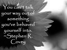 You can't talk your way out of something you've behaved yourself into. ~Stephen R. Covey