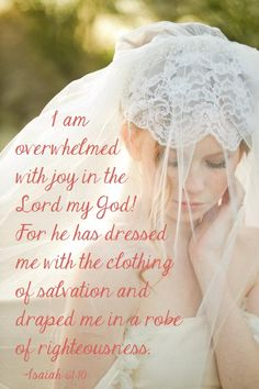 "Isaiah 61:10,""I delight greatly in the Lord; my soul rejoices in my God. For he has clothed me with garments of salvation and arrayed me in a robe of his righteousness, as a bridegroom adorns his head like a priest, and as a bride adorns herself with her jewels."""