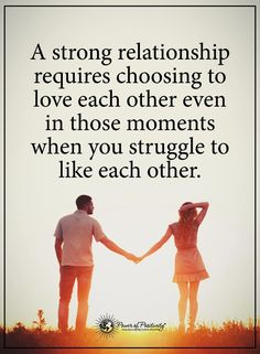 relationship quotes a strong relationship requires choosing to love each other even in those moments when you struggle to like each other