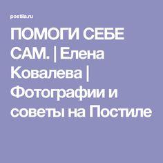ПОМОГИ СЕБЕ САМ. | Елена Ковалева | Фотографии и советы на Постиле