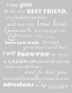 I take you to be my best friend, my faithful partner, and my one true love. I promise to encourage you & inspire you and to love you truly through good times and bad. I will forever be there to laugh with you, to lift you up when you are down, and to love you unconditionally through all of our adventures in life together. #quote #lovequote