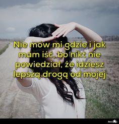 BESTY.pl - Nie mów mi gdzie i jak mam iść, bo nikt nie powiedział, że idziesz lepszą drogą od mojej Isco, Mottos, Humor, Monogram, Woman, Awesome, Fitness, Happy, Life