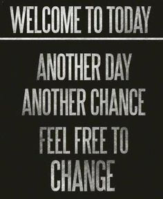 """""""Welcome To Today; Another Day. Another Chance. Feel Free to Change.""""  What are you going to do today that is different from yesterday? last week? last month? Strive to get better every day and leave the you of yesterday in the dust!"""