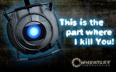 Wheatly is probably my favorite character in Portal 2 despite the fact how he goes mad and tries to kill you.... but up until then he is amazing....