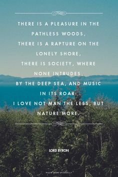 There is a pleasure in the pathless woods, There is a rapture on the lonely shore, There is society, where none intrudes, By the deep sea, and music in its roar: I love not man the less, but Nature more. - Lord Byron