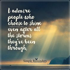 People I admire I admire people who choose to shine even after all the storms they've been through. — Unknown Author