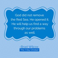 "God did not remove the Red Sea, He opened it; He will help us find a way through our problems as well. From Brad Wilcox book ""The 7—day Christian: How Living Your Beliefs Everyday can Change the World."""