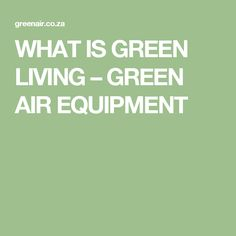 WHAT IS GREEN LIVING – GREEN AIR EQUIPMENT