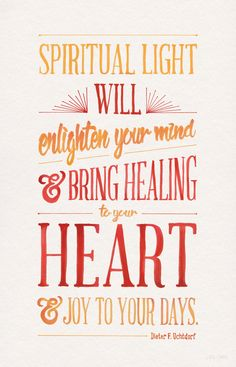 Spiritual light is within the reach of every child of God. It will enlighten your mind and bring healing to your heart and joy to your days.—Dieter F. Uchdorf