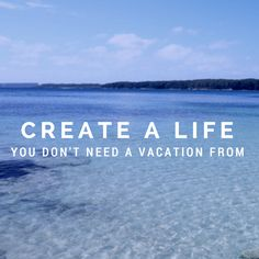Create a life you don't need a vacation from.