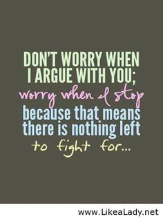 Don't worry when I argue with you; worry when I stop because that means there is nothing left to fight for...
