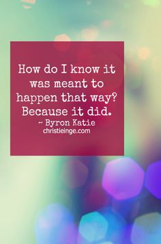 Byron Katie Quote: How do I know it was meant to happen that way? Because it did.