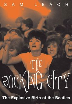 The Rocking City: The Explosive Birth of The Beatles  by Sam Leach