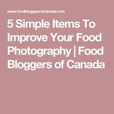5 Simple Items To Improve Your Food Photography | Food Bloggers of Canada