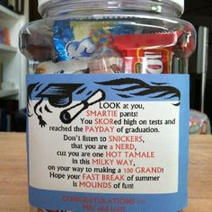 Graduation candy gift :   LOOK at you, SMARTIE pants!   You SKORed high on tests and reached the PAYDAY of graduation.  Don't listen to SNICKERS, that you are a DUM DUM or NERD,  cuz you are one HOT TAMALE in this MILKY WAY,  on her way to making a 100 GRAND!   Hope your FAST BREAK of summer is MOUNDS of fun!  Lots of KISSES,