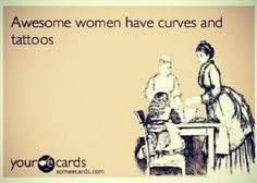 Curvy or not, awesome women have tattoos. However, since I am curvy, this particular quote applies to me.