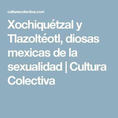 Xochiquétzal y Tlazoltéotl, diosas mexicas de la sexualidad | Cultura Colectiva