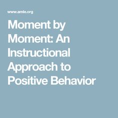 Moment by Moment: An Instructional Approach to Positive Behavior