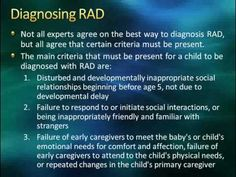 Very difficult disorder and children with RAD have no conscious and can hurt animals or humans without feeling badly, they are destructive, chatter incessantly, manipulative, cunning, sweet to outside people, inappropriate attachment to strangers, volitile and display rage when asked to do simple tasks.