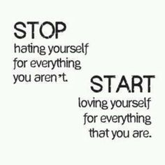 stop hating yourself for everything you aren't, start loving yourself for everything that you are