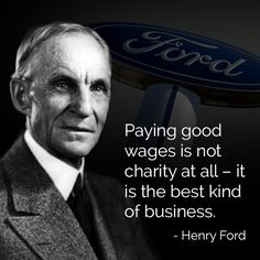 Henry Ford believed that his workers should be able to afford to buy the products that they made.  That's just good business.