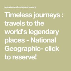 Timeless journeys : travels to the world's legendary places  - National Geographic- click to reserve!