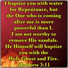 """""""I baptize you with water for repentance, but the One who is coming after me is more powerful than I. I am not worthy to remove His sandals. He Himself will baptize you with the Holy Ghost and Fire.  Matthew 3:11"""