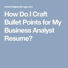 How Do I Craft Bullet Points for My Business Analyst Resume?