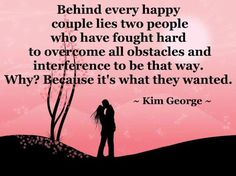 Behind every happy couple lies two people who have fought hard to overcome all obstacles and interference to be that way. Why? Because it's what they wanted. - Kim George -