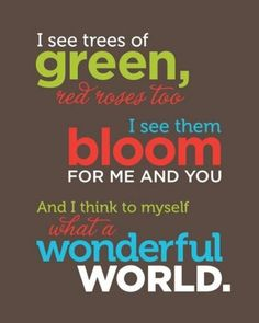 What a wonderful world  ~~for me and you.  And I think to myself, what a wonderful world.